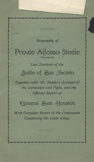 Primary view of object titled 'Biography of Private Alfonso Steele (Deceased) Last Survivor of the Battle of San Jacinto, Together with Mr. Steele's Account of the Campaign and Fight, and the Official Report of General Sam Houston, With Complete Roster of the Commands Composing the Little Army.'.