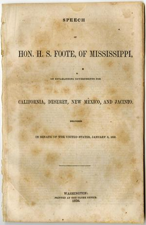 Primary view of object titled 'Speech of Hon. H.S. Foote, of Mississippi, on establishing governments for California, Deseret, New Mexico, and Jacinto : delivered in Senate of the United States, January 8, 1850.'.