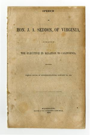 Primary view of object titled 'Speech of Hon. J.A. Seddon, of Virginia on the action of the Executive in relation to California : delivered in the House of Representatives, January 23, 1850'.
