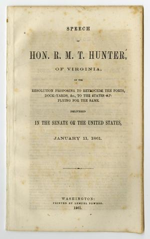 Primary view of object titled 'Speech of Hon. R. M. T. Hunter, of Virginia, on the resolution proposing to retrocede the forts, dock-yards, &c., to the states applying for the same.'.