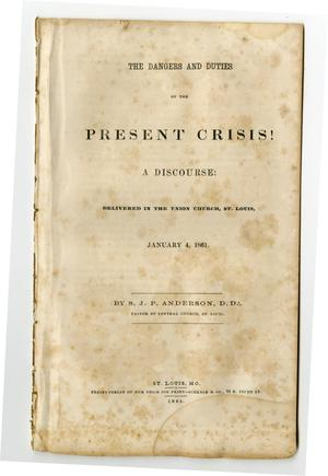 Primary view of object titled 'The dangers and duties of the present crisis! : a discourse delivered in the Union Church, St. Louis, January 4, 1861 /'.