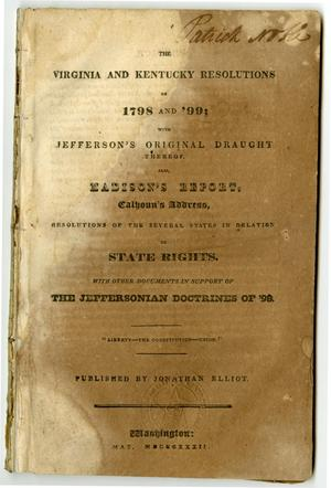 Primary view of object titled 'The Virginia and Kentucky resolutions of 1798 and '99; with Jefferson's original draught thereof. Also, Madison's report, Calhoun's address, resolutions of the several states in relation to state rights. With other documents in support of the Jeffersonian doctrines of '98.'.