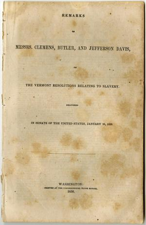 Primary view of object titled 'Remarks of Messrs. Clemens, Butler, and Jefferson Davis, on the Vermont resolutions relating to slavery. Delivered in Senate of the United States, January 10, 1850.'.
