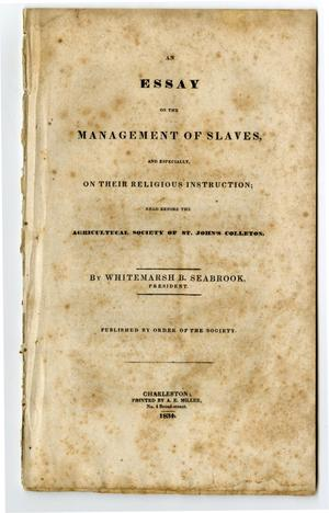 Primary view of object titled 'An essay on the management of slaves, and especially, on their religious instruction : read before the Agricultural [sic] Society of St. John's Colleton /'.