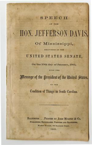 Primary view of object titled 'Speech of the Hon. Jefferson Davis, of Mississippi, delivered in the United States Senate, on the 10th day of January, 1861, upon the message of the President of the United States, on the condition of things in South Carolina.'.
