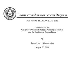 Primary view of object titled 'Texas Lottery Commission Requests for Legislative Appropriations for Fiscal Years 2012 and 2013'.