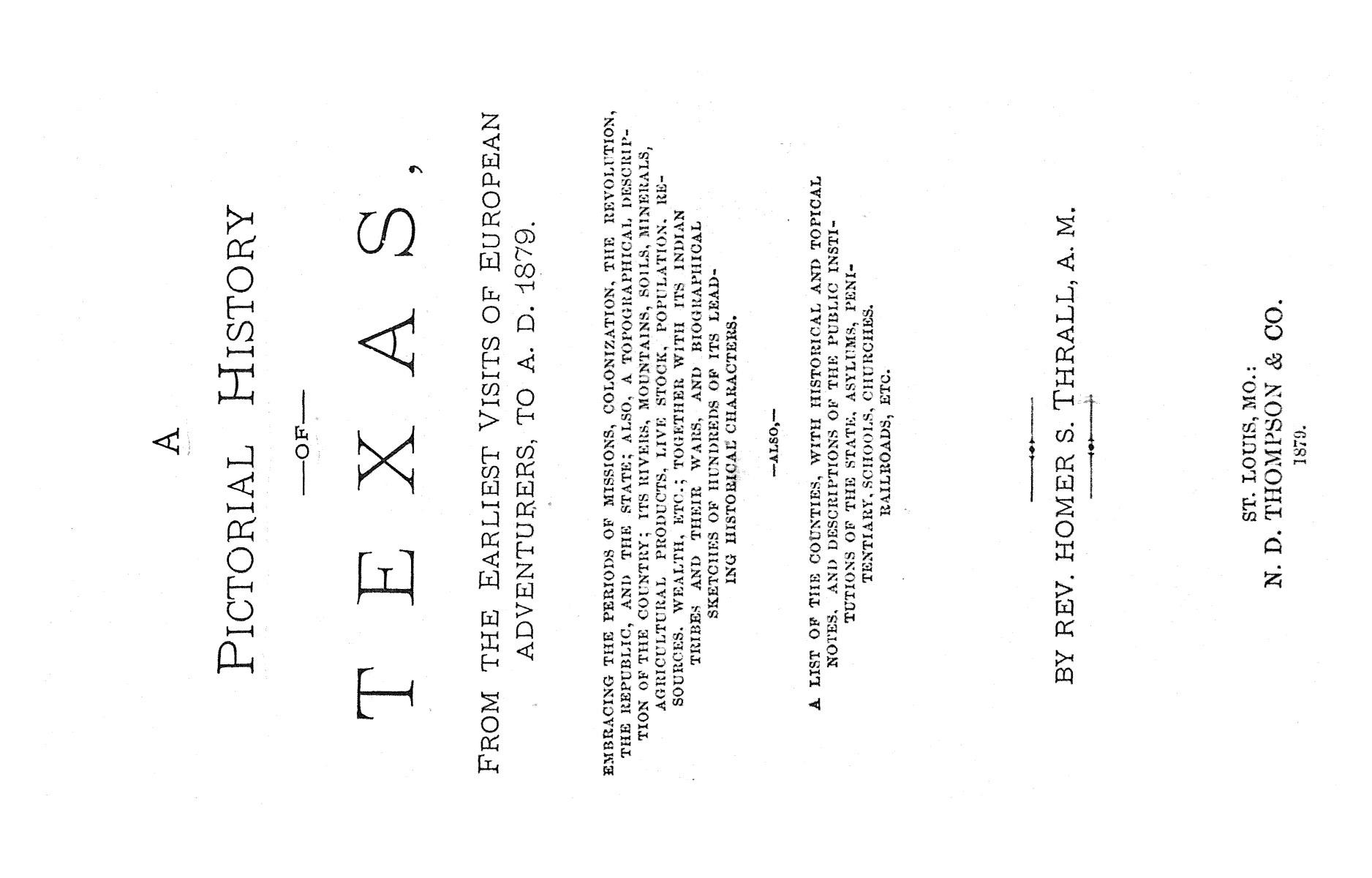 A pictorial history of Texas, from the earliest visits of European adventurers, to A.D. 1879. Embracing the periods of missions, colonization, the revolution the republic, and the state; also, a topographical description of the country ... together with its Indian tribes and their wars, and biographical sketches of hundreds of its leading historical characters. Also, a list of the countries, with historical and topical notes, and descriptions of the public institutions of the state.                                                                                                      [Sequence #]: 1 of 859
