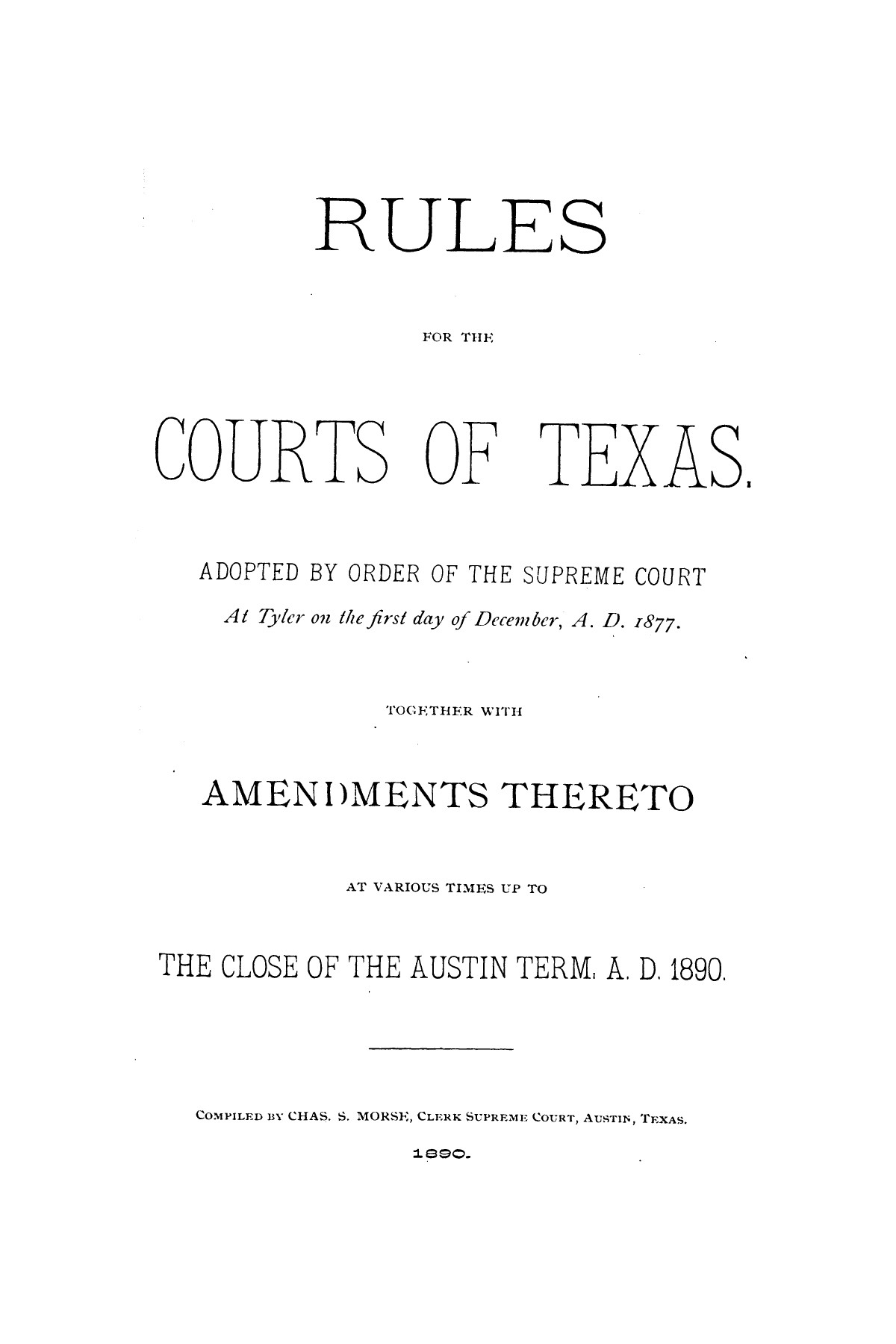 Rules for the courts of Texas: adopted by order of the Supreme Court at Tyler on the first day of December, A.D. 1877: together with amendments thereto at various times up to the close of the Austin term, A.D. 1890                                                                                                      [Sequence #]: 1 of 64