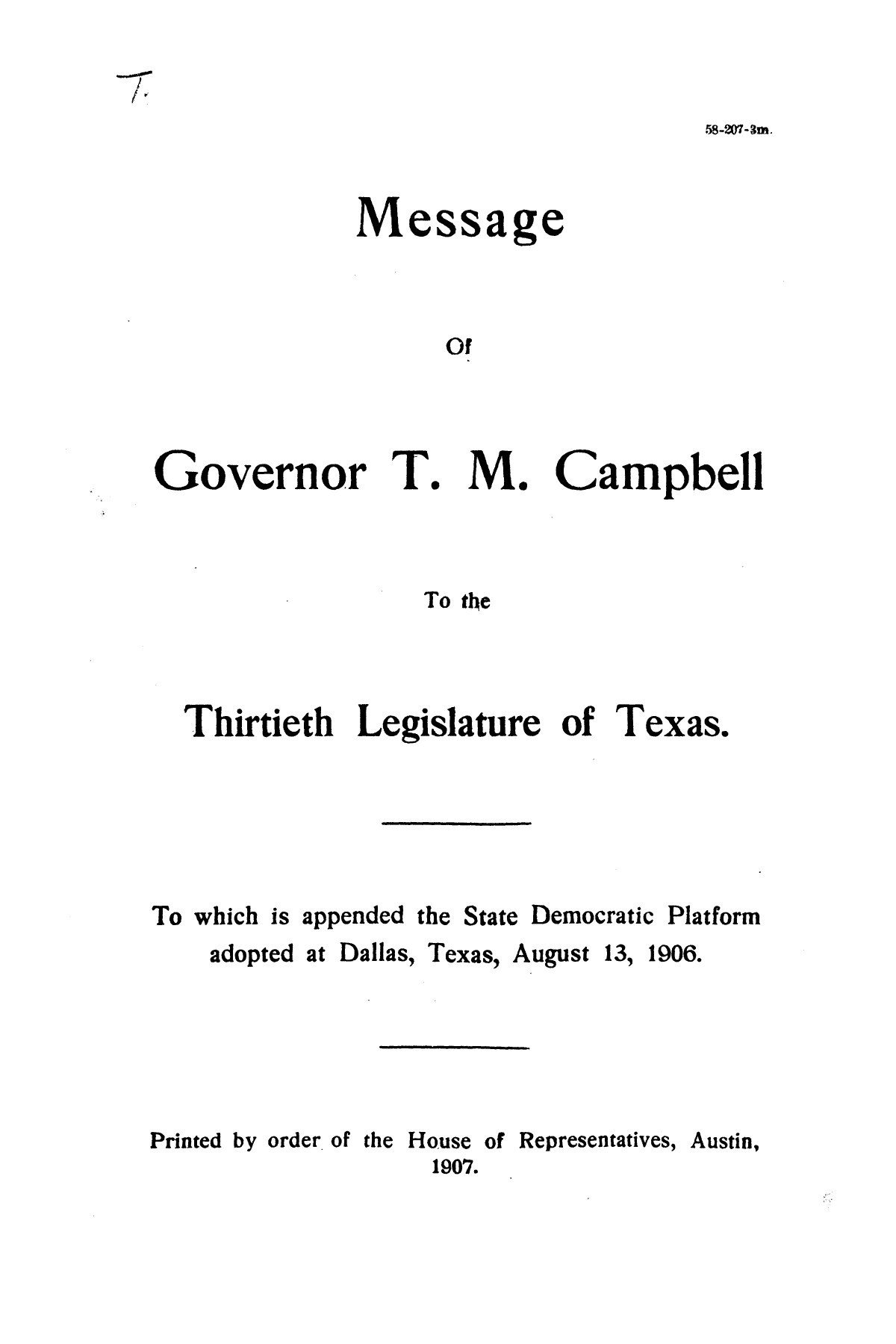 Message of Governor T.M. Campbell to the thirtieth legislature of Texas, to which is appended the State Democratic Platform adopted at Dallas, Texas, August 13, 1906.                                                                                                      [Sequence #]: 1 of 27