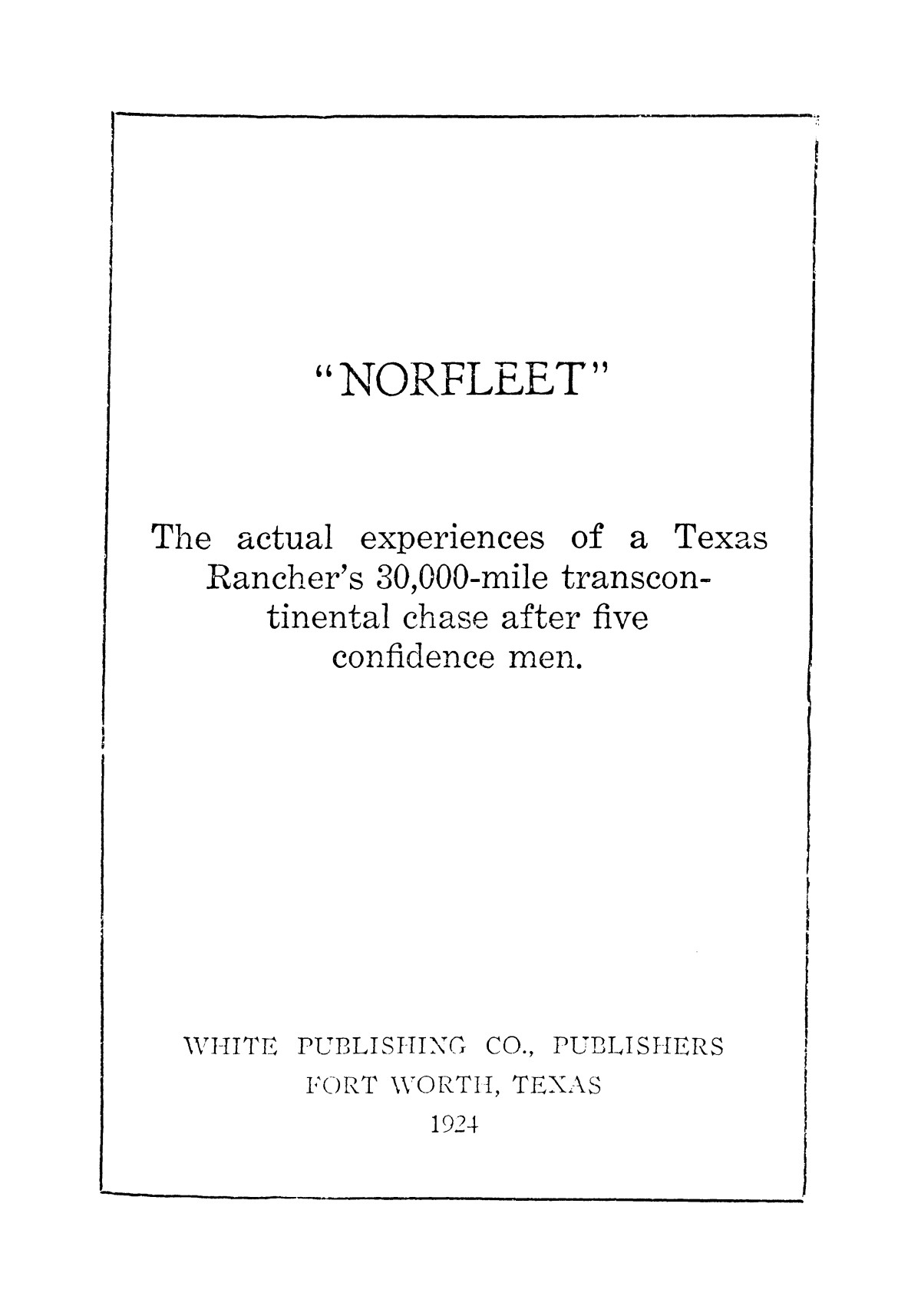 Norfleet: the actual experiences of a Texas rancher's 30,000-mile transcontinental chase after five confidence men.                                                                                                      [Sequence #]: 3 of 369
