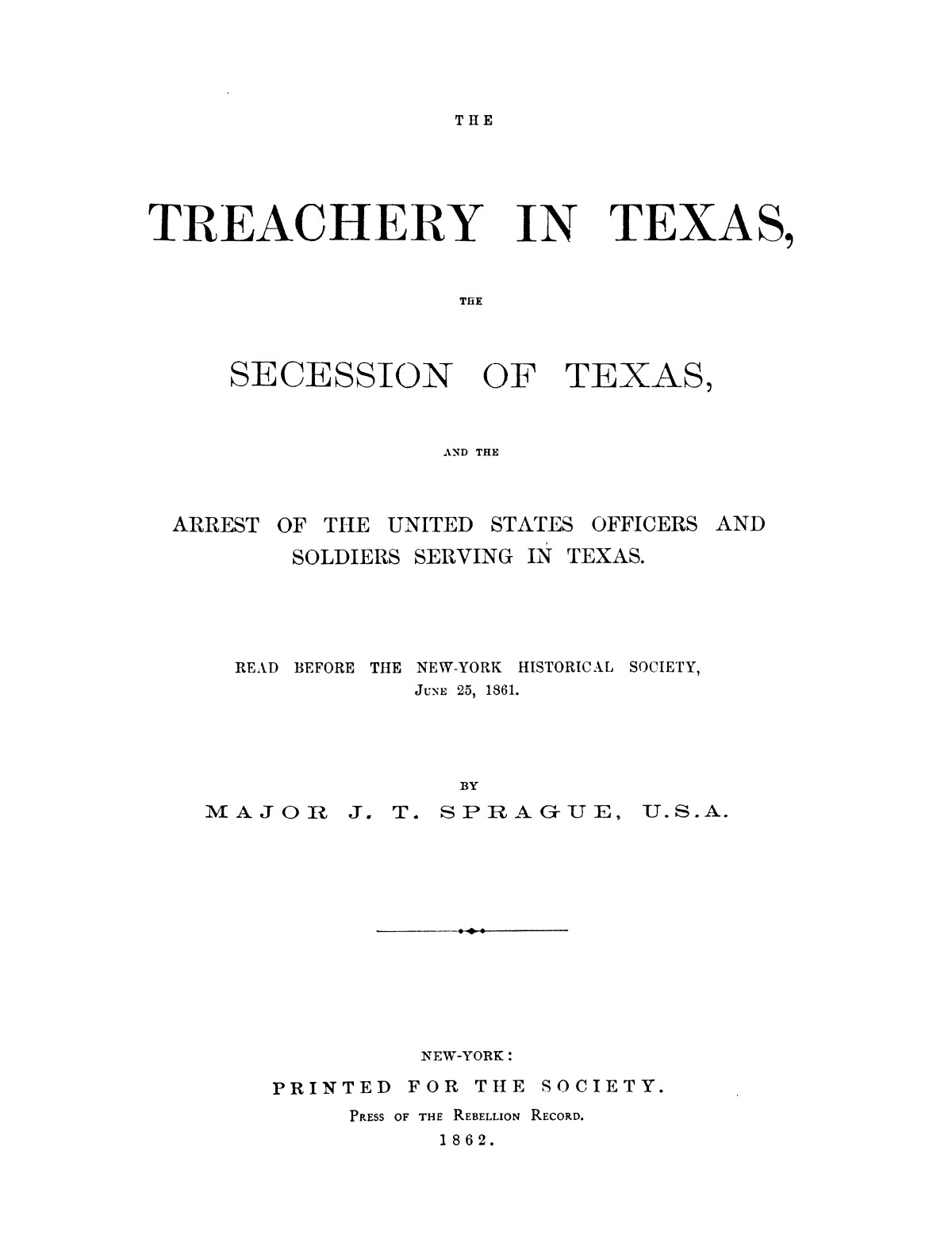 The treachery in Texas, the secession of Texas, and the arrest of the United States officers and soldiers serving in Texas. Read before the New-York Historical Society, June 25, 1861. By Major J. T. Sprague, U. S. A.                                                                                                      [Sequence #]: 1 of 36