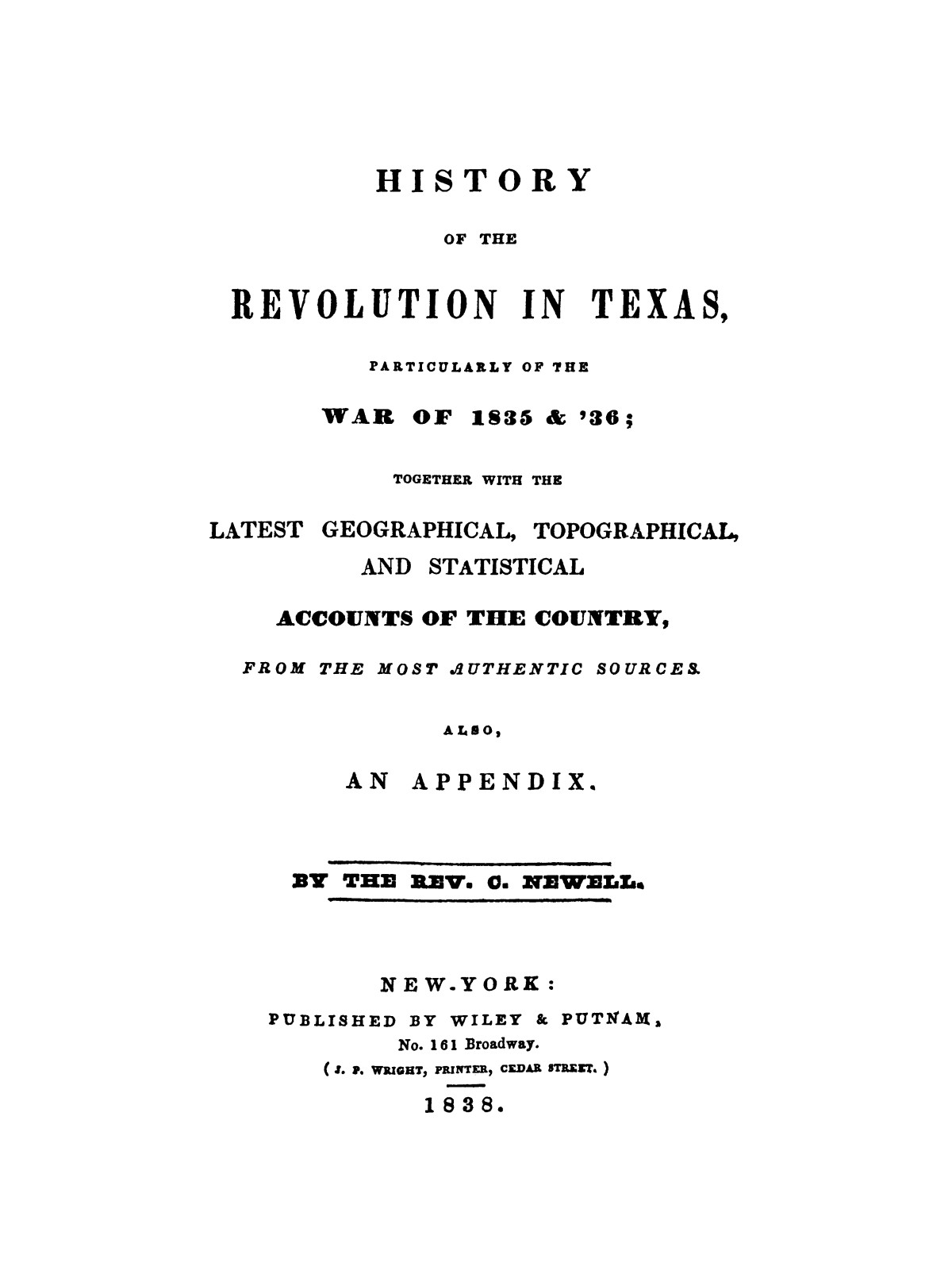 History of the revolution in Texas, particularly of the war of 1835 & '36; together with the latest geographical, topographical, and statistical accounts of the country, from the most authentic sources. Also, an appendix. By the Rev. C. Newell.                                                                                                      [Sequence #]: 1 of 227