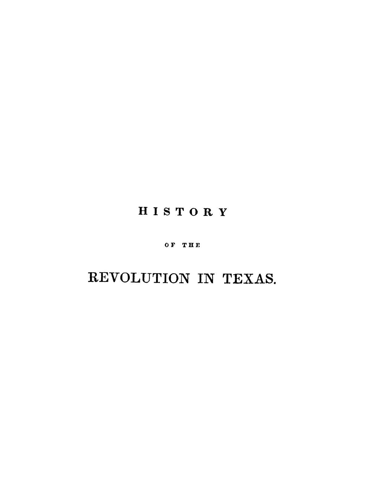 History of the revolution in Texas, particularly of the war of 1835 & '36; together with the latest geographical, topographical, and statistical accounts of the country, from the most authentic sources. Also, an appendix. By the Rev. C. Newell.                                                                                                      [Sequence #]: 13 of 227