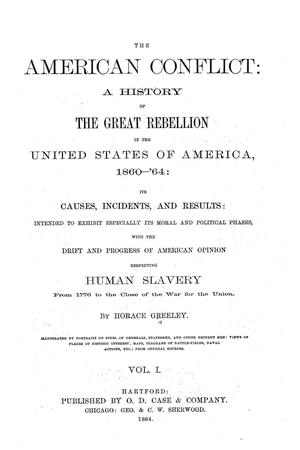 Primary view of object titled 'The American conflict: a history of the great rebellion in the United States of America, 1860-'64: its causes, incidents, and results: intended to exhibit especially its moral and political phases, with the drift and progress of American opinion respecting human slavery from 1776 to the close of the war for the Union.  Volume 1.'.