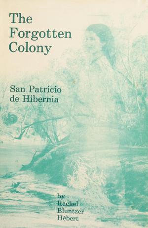 The Forgotton Colony: San Patricio de Hibernia: The History, the People and the Legends of the Irish Colony of McMullen-McGloin