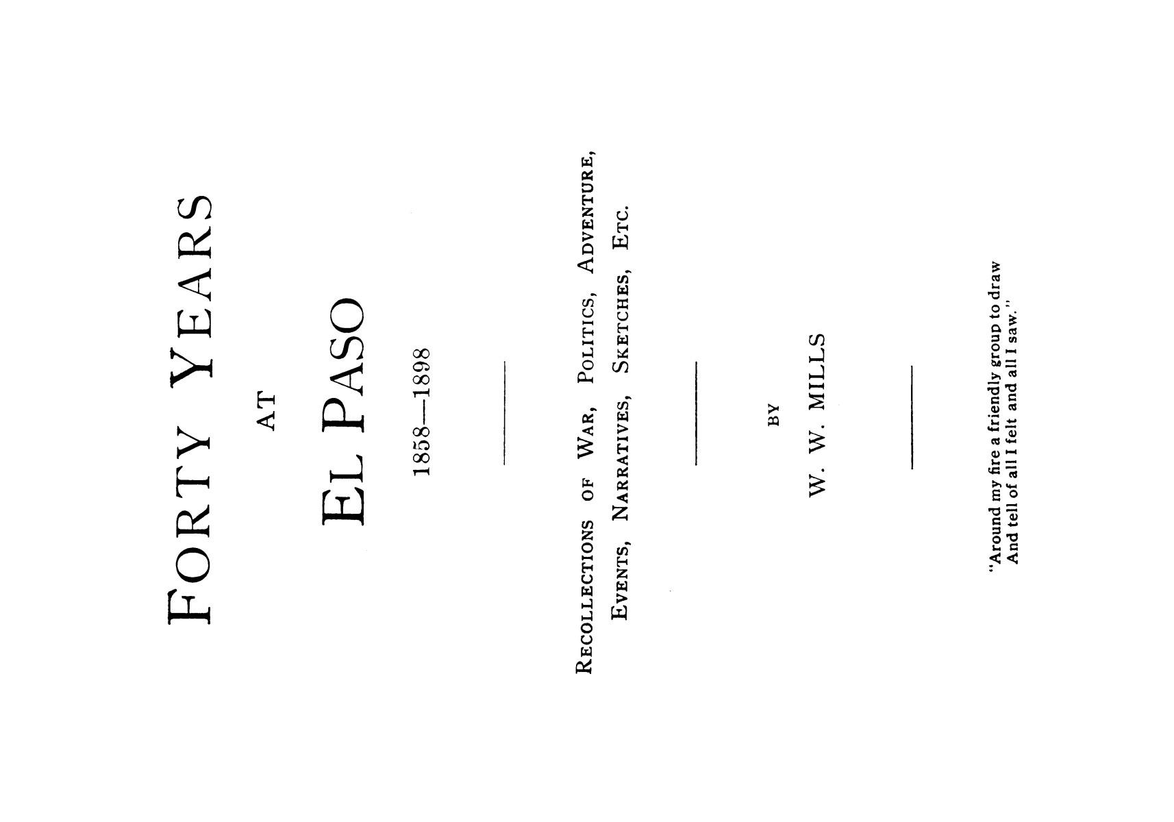 Forty years at El Paso, 1858-1898; recollections of war, politics, adventure, events, narratives, sketches, etc., by W. W. Mills.                                                                                                      [Sequence #]: 1 of 163