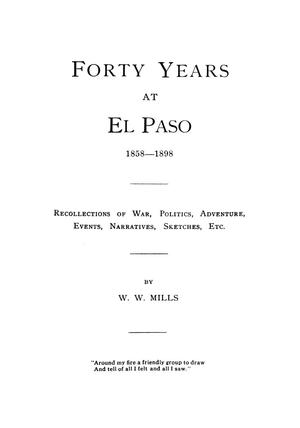 Primary view of object titled 'Forty years at El Paso, 1858-1898; recollections of war, politics, adventure, events, narratives, sketches, etc., by W. W. Mills.'.