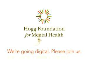 Primary view of object titled 'Hogg Foundation for Mental Health: We're Going Digital, Please Join Us'.