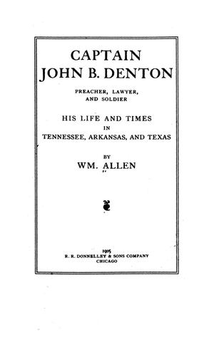 Primary view of object titled 'Captain John B. Denton, preacher, lawyer and soldier. His life and times in Tennessee, Arkansas and Texas by Wm. Allen.'.