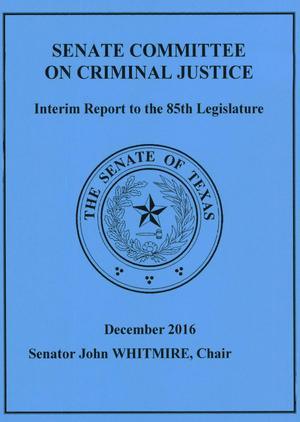 Primary view of object titled 'Interim Report to the 85th Texas Legislature: Senate Committee on Criminal Justice'.